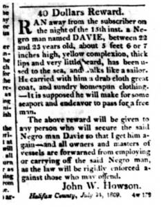 "In this ad, dated 25 July 1809, a Halifax County, N.C., planter offered a reward for a runaway slave named Davie, who ""has been used to the sea, and walks like a sailor."" From the Edenton Gazette and North Carolina Advertiser, 16 Aug. 1809."