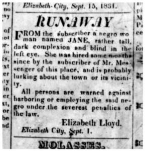 "A typical runaway slave ad: in the summer of 1831, a slave named Jane escaped from Elizabeth Lloyd in Elizabeth City, N.C. Jane was ""rather tall, dark complexion and blind in the left eye."" Elizabeth City Star and North Carolina Eastern Intelligencer, 29 Sept. 1831"