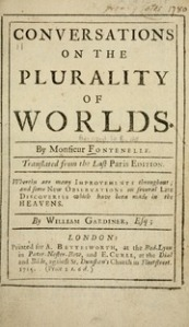 One of the most intriguing books that Susan read in the last weeks of her journey was Bernard le Bovier de Fontenelle's Conversations on the Plurality of Worlds. Originally published in 1686, the book was one of the early classics of the French Enlightenment. It focused on explaining Copernicus's heliocentric model of the Universe. Fontinelle was famous for explaining scientific theories in popular language, and he specifically directed Plurality of Worlds to female readers.