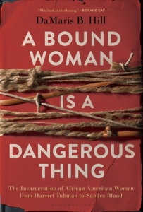 Damaris B. Hill, A Bound Woman is a Dangerous Thing: The Incarceration of African American Women from Harriet Tubman to Sandra Bland(New York: Bloomsbury, 2019). You can find a Kirkus Review of her book and links to order Hill's book here.