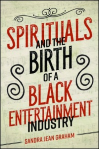 Sandra Jean Graham, Spirituals and the Birth of a Black Entertainment Industry (U. of Illinois Press, 2018)